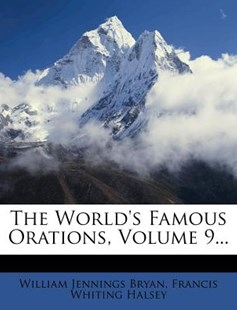 The World's Famous Orations, Volume 9... by William Jennings Bryan, Francis Whiting Halsey (9781279481677) - PaperBack - History