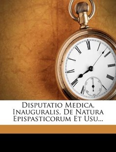 Disputatio Medica, Inauguralis, de Natura Epispasticorum Et Usu... by John Heathfield Hickes, William Robertson, Balfour and Smellie (Edimburgo) (9781279894521) - PaperBack - History