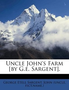 Uncle John's Farm [by G.E. Sargent]. by George Etell Sargent, John (Uncle, Fict Name ) (9781286024041) - PaperBack - History