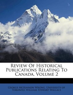 Review of Historical Publications Relating to Canada, Volume 2 by George McKinnon Wrong, University of Toronto, William Stewart Wallace (9781286317563) - PaperBack - History