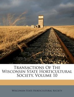 Transactions of the Wisconsin State Horticultural Society, Volume 10 by Wisconsin State Horticultural Society (9781286378533) - PaperBack - History