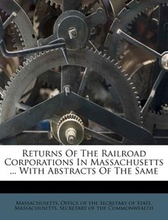 Returns of the Railroad Corporations in Massachusetts ... with Abstracts of the Same by Massachusetts Office of the Secretary O, Massachusetts Secretary of the Commonw (9781286627242) - PaperBack - History