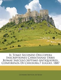 Il Tomo Secondo Dell'opera Inscriptiones Christianae Urbis Romae Saeculo Septimo Antiquiores by Giovanni Battista De Rossi (9781286671290) - PaperBack - History