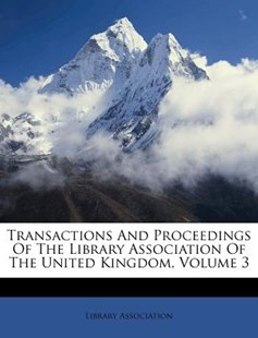 Transactions and Proceedings of the Library Association of the United Kingdom, Volume 3 by Library Association (9781286713754) - PaperBack - History