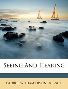 Seeing and Hearing by George William Erskine Russell (9781286734148) - PaperBack - History