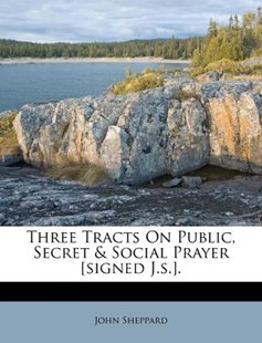 Three Tracts on Public, Secret & Social Prayer [Signed J.S.]. by John Sheppard (9781286758496) - PaperBack - History