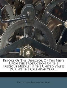 Report of the Director of the Mint Upon the Production of the Precious Metals in the United States During the Calendar Year ... by United States Bureau of the Mint (9781286758519) - PaperBack - History