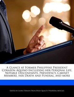 A Glance at Former Philippine President Corazon Aquino Including Her Personal Life, Notable Descendants, Presidency, Cabinet Members, Her Death and Fu by Laura Vermon (9781286828496) - PaperBack - Biographies General Biographies