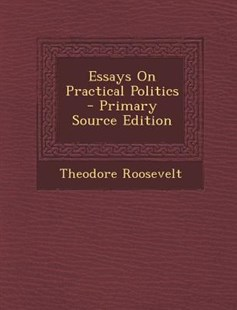 Essays on Practical Politics by Theodore Roosevelt IV (9781287759379) - PaperBack - Modern & Contemporary Fiction Literature