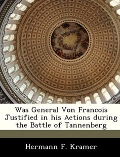 Was General Von Francois Justified in His Actions During the Battle of Tannenberg by Hermann F. Kramer (9781288297832) - PaperBack - Politics