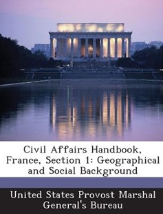 Civil Affairs Handbook, France, Section 1 by United States Provost Marshal General's (9781288565238) - PaperBack - Politics Political Issues