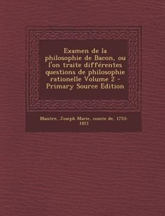 Examen de La Philosophie de Bacon, Ou L'On Traite Differentes Questions de Philosophie Rationelle Volume 2 by Joseph-Marie Maistre 1753-18 (9781289673451) - PaperBack - History
