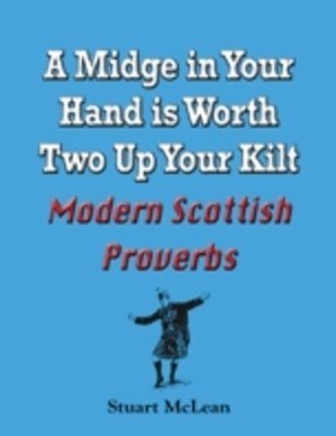 Midge in Your Hand is Worth Two Up Your Kilt. Modern Scottish Proverbs