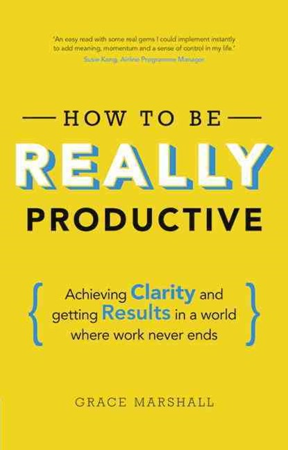 How To Be REALLY Productive: Achieving clarity and getting results in a world where work never ends