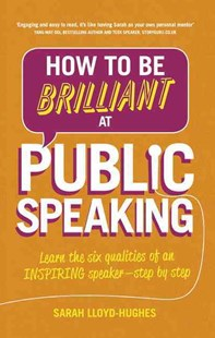 How to Be Brilliant at Public Speaking 2e: Learn the six qualities of an inspiring speaker - step by step by Sarah Lloyd-Hughes (9781292087962) - PaperBack - Business & Finance Business Communication