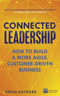 Connected Leadership: How to build a more agile, customer-driven business by Simon Hayward (9781292104768) - PaperBack - Business & Finance Business Communication