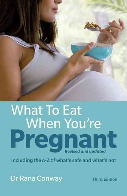What to Eat When You're Pregnant including the A-Z of what's safe and what's not: The healthy eating guide for every mother to be
