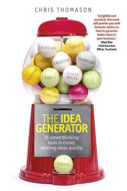 The Idea Generator: 15 clever thinking tools to create winning ideas quickly