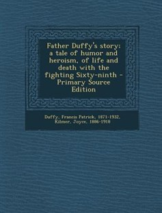 Father Duffy's Story; a Tale of Humor and Heroism, of Life and Death with the Fighting Sixty-Ninth - Primary Source Edition by Francis Patrick Duffy, Joyce Kilmer (9781294036173) - PaperBack - History