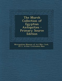 The Murch Collection of Egyptian Antiquities - Primary Source Edition by N. Metropolitan Museum Of Art (New York, Arthur Cruttenden Mace (9781295496648) - PaperBack - Art & Architecture General Art