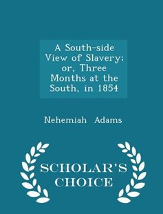 A South-Side View of Slavery; Or, Three Months at the South, in 1854 - Scholar's Choice Edition by Nehemiah Adams (9781296190484) - PaperBack - History