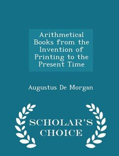 Arithmetical Books from the Invention of Printing to the Present Time - Scholar's Choice Edition by Augustus De Morgan (9781296269876) - PaperBack - Science & Technology Mathematics