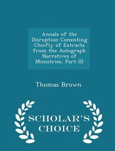 Annals of the Disruption Consisting Chiefly of Extracts from the Autograph Narratives of Ministries, Part III - Scholar's Choice Edition by Thomas Brown (9781296366360) - PaperBack - Religion & Spirituality