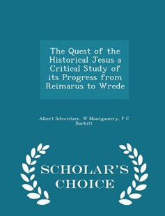 The Quest of the Historical Jesus a Critical Study of Its Progress from Reimarus to Wrede - Scholar's Choice Edition by Albert Schweitzer, W Montgomery, F C Burkitt (9781296387310) - PaperBack - History