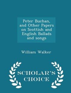 Peter Buchan, and Other Papers on Scottish and English Ballads and Songs - Scholar's Choice Edition by William Walker (9781296436261) - PaperBack - History