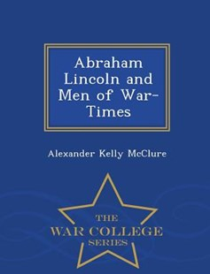 Abraham Lincoln and Men of War-Times - War College Series by Alexander Kelly McClure (9781297120312) - PaperBack - Biographies General Biographies