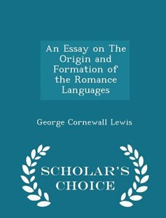 An Essay on the Origin and Formation of the Romance Languages - Scholar's Choice Edition by George Cornewall Lewis (9781297134470) - PaperBack - History