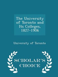 The University of Toronto and Its Colleges, 1827-1906 - Scholar's Choice Edition by University Of Toronto (9781297202230) - PaperBack - History