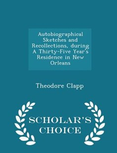 Autobiographical Sketches and Recollections, During a Thirty-Five Year's Residence in New Orleans - Scholar's Choice Edition by Theodore Clapp (9781297375682) - PaperBack - Biographies General Biographies