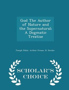 God the Author of Nature and the Supernatural; A Dogmatic Treatise - Scholar's Choice Edition by Joseph Pohle, Arthur Preuss, B Herder (9781297458774) - PaperBack - History