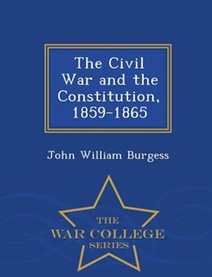 The Civil War and the Constitution, 1859-1865 - War College Series by John William Burgess (9781297473920) - PaperBack - History