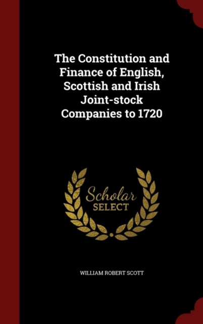 Constitution and Finance of English, Scottish and Irish Joint-Stock Companies to 1720