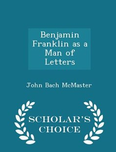 Benjamin Franklin as a Man of Letters - Scholar's Choice Edition by John Bach McMaster (9781298082534) - PaperBack - Biographies General Biographies