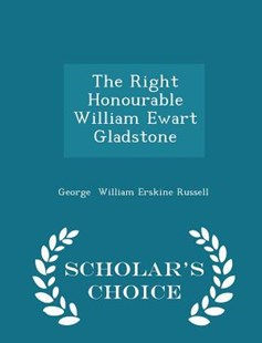 The Right Honourable William Ewart Gladstone - Scholar's Choice Edition by George William Erskine Russell (9781298121189) - PaperBack - Biographies General Biographies