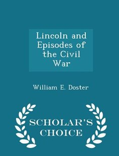 Lincoln and Episodes of the Civil War - Scholar's Choice Edition by William E Doster (9781298124715) - PaperBack - History North America