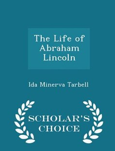 The Life of Abraham Lincoln - Scholar's Choice Edition by Ida Minerva Tarbell (9781298124883) - PaperBack - Biographies General Biographies