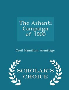 The Ashanti Campaign of 1900 - Scholar's Choice Edition by Cecil Hamilton Armitage Sir (9781298127129) - PaperBack - History