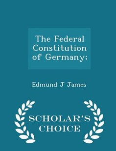 The Federal Constitution of Germany; - Scholar's Choice Edition by Edmund J James (9781298127518) - PaperBack - Politics Political Issues