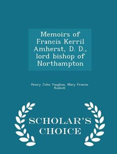 Memoirs of Francis Kerril Amherst, D. D., Lord Bishop of Northampton - Scholar's Choice Edition by Henry John Vaughan, Mary Francis Roskell (9781298128003) - PaperBack - Biographies General Biographies