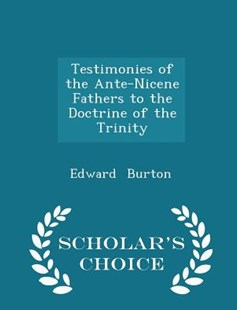 Testimonies of the Ante-Nicene Fathers to the Doctrine of the Trinity - Scholar's Choice Edition by Edward Burton (9781298129109) - PaperBack - History