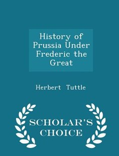 History of Prussia Under Frederic the Great - Scholar's Choice Edition by Herbert Tuttle (9781298131928) - PaperBack - Modern & Contemporary Fiction General Fiction