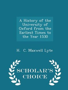 A History of the University of Oxford from the Earliest Times to the Year 1530 - Scholar's Choice Edition by H C Maxwell Lyte (9781298133540) - PaperBack - History