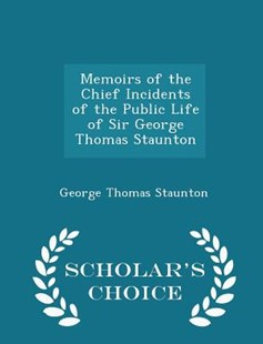 Memoirs of the Chief Incidents of the Public Life of Sir George Thomas Staunton - Scholar's Choice Edition by George Thomas Staunton Sir (9781298135193) - PaperBack - Biographies General Biographies