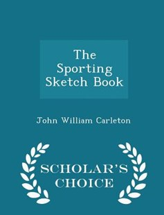 The Sporting Sketch Book - Scholar's Choice Edition by John William Carleton (9781298135964) - PaperBack - Sport & Leisure