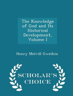The Knowledge of God and Its Historical Development, Volume I - Scholar's Choice Edition by Henry Melvill Gwatkin (9781298139542) - PaperBack - Modern & Contemporary Fiction Literature