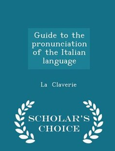 Guide to the Pronunciation of the Italian Language - Scholar's Choice Edition by La Claverie (9781298145345) - PaperBack - History